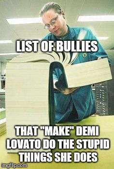 "Big book | LIST OF BULLIES THAT ""MAKE"" DEMI LOVATO DO THE STUPID THINGS SHE DOES 