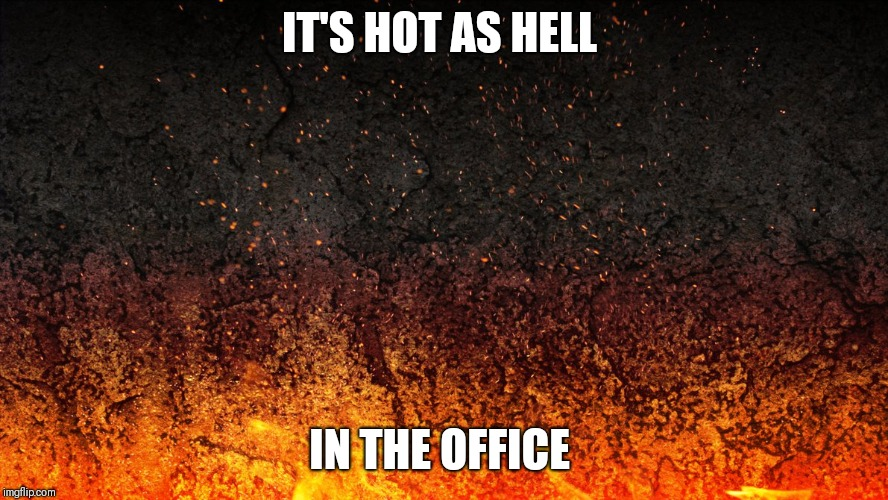 IT'S HOT AS HELL IN THE OFFICE | image tagged in flames | made w/ Imgflip meme maker