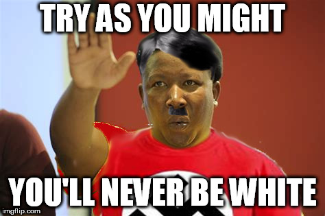 Julius Malema Nazi | TRY AS YOU MIGHT YOU'LL NEVER BE WHITE | image tagged in nazi blacks,white genocide,black racists,lunatic left | made w/ Imgflip meme maker