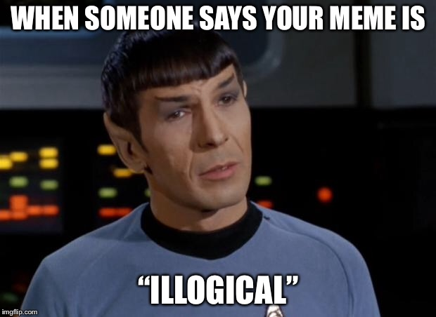 "Spock Illogical | WHEN SOMEONE SAYS YOUR MEME IS ""ILLOGICAL"" 