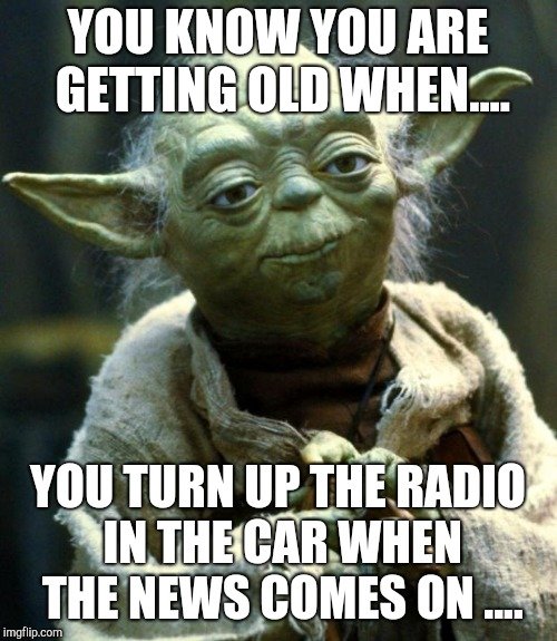 Star Wars Yoda Meme | YOU KNOW YOU ARE GETTING OLD WHEN.... YOU TURN UP THE RADIO IN THE CAR WHEN THE NEWS COMES ON .... | image tagged in memes,star wars yoda | made w/ Imgflip meme maker