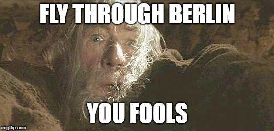 Gandalf Fly You Fools | FLY THROUGH BERLIN YOU FOOLS | image tagged in gandalf fly you fools,AdviceAnimals | made w/ Imgflip meme maker