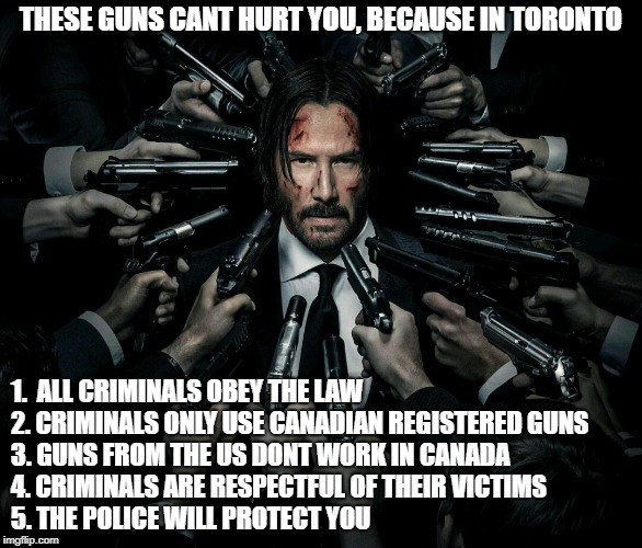 Toronto citizens dont need guns! | THESE GUNS CANT HURT YOU, BECAUSE IN TORONTO 1.  ALL CRIMINALS OBEY THE LAW          2. CRIMINALS ONLY USE CANADIAN REGISTERED GUNS  3. GUNS | image tagged in toronto,gun control,liberal hypocrisy,nra,john tory | made w/ Imgflip meme maker
