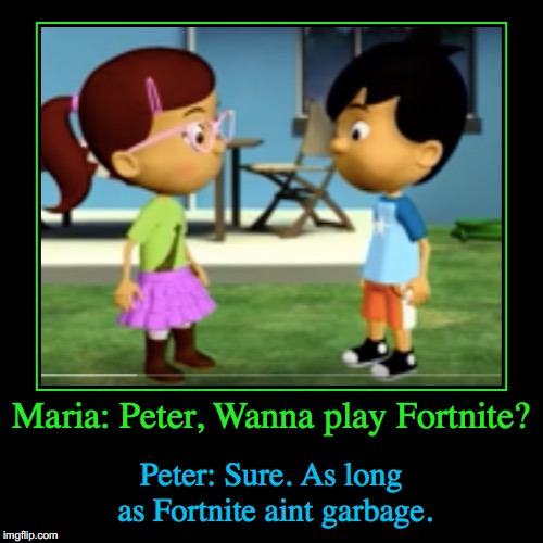 Kids play Fortnite | Maria: Peter, Wanna play Fortnite? | Peter: Sure. As long as Fortnite aint garbage. | image tagged in funny,demotivationals | made w/ Imgflip demotivational maker