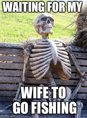 Waiting Skeleton Meme | WAITING FOR MY WIFE TO GO FISHING | image tagged in memes,waiting skeleton | made w/ Imgflip meme maker