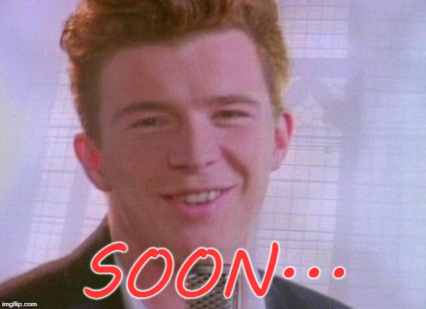 Rick Astley | SOON... | image tagged in rick astley | made w/ Imgflip meme maker