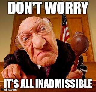 Mean Judge | DON'T WORRY IT'S ALL INADMISSIBLE | image tagged in mean judge | made w/ Imgflip meme maker