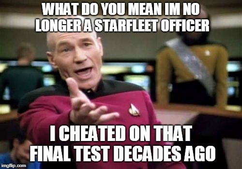 Picard Wtf Meme | WHAT DO YOU MEAN IM NO LONGER A STARFLEET OFFICER I CHEATED ON THAT FINAL TEST DECADES AGO | image tagged in memes,picard wtf | made w/ Imgflip meme maker