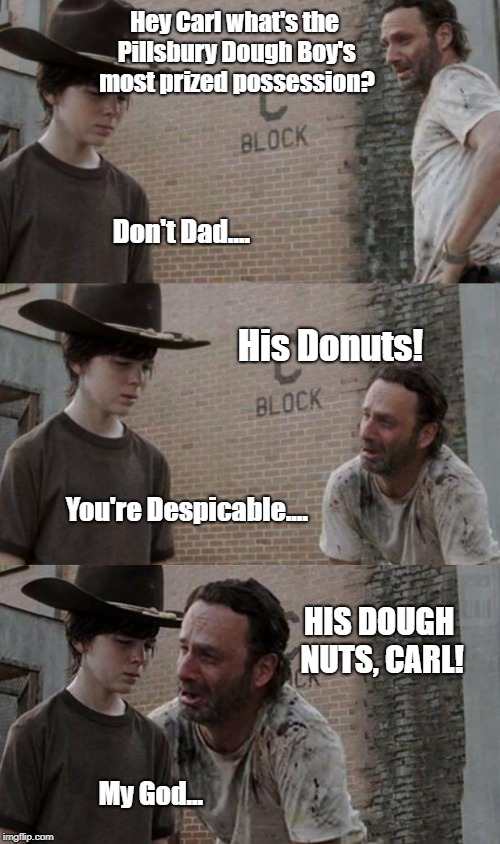 Donuts | Hey Carl what's the Pillsbury Dough Boy's most prized possession? HIS DOUGH NUTS, CARL! Don't Dad.... His Donuts! You're Despicable.... My G | image tagged in rick and carl | made w/ Imgflip meme maker