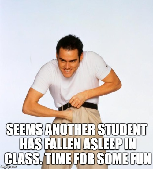 pervert jim | SEEMS ANOTHER STUDENT HAS FALLEN ASLEEP IN CLASS. TIME FOR SOME FUN | image tagged in pervert jim | made w/ Imgflip meme maker