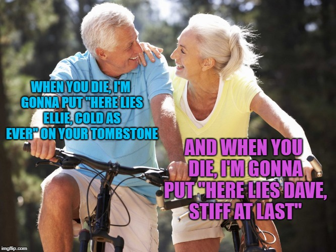 "WHEN YOU DIE, I'M GONNA PUT ""HERE LIES ELLIE, COLD AS EVER"" ON YOUR TOMBSTONE AND WHEN YOU DIE, I'M GONNA PUT ""HERE LIES DAVE, STIFF AT LAST 