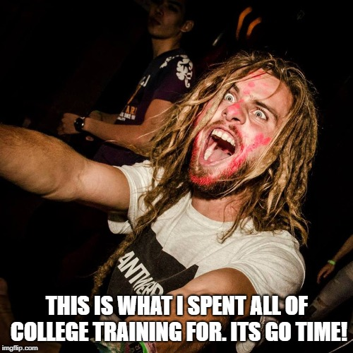 shouting crazy hippie | THIS IS WHAT I SPENT ALL OF COLLEGE TRAINING FOR. ITS GO TIME! | image tagged in shouting crazy hippie | made w/ Imgflip meme maker