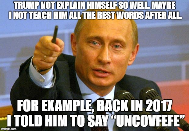 "Good Guy Putin Meme | TRUMP NOT EXPLAIN HIMSELF SO WELL. MAYBE I NOT TEACH HIM ALL THE BEST WORDS AFTER ALL. FOR EXAMPLE, BACK IN 2017 I TOLD HIM TO SAY ""UNCOVFEF 