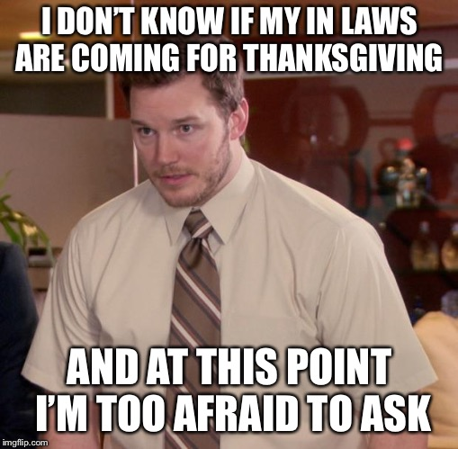 Afraid To Ask Andy Meme | I DON'T KNOW IF MY IN LAWS ARE COMING FOR THANKSGIVING AND AT THIS POINT I'M TOO AFRAID TO ASK | image tagged in memes,afraid to ask andy | made w/ Imgflip meme maker