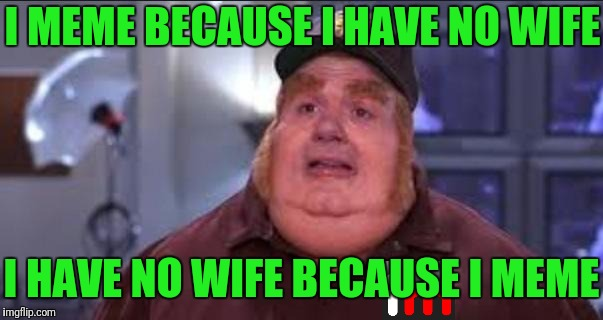 Meme Bastard | I MEME BECAUSE I HAVE NO WIFE I HAVE NO WIFE BECAUSE I MEME | image tagged in fat bastard,imgflip,memes,cycle | made w/ Imgflip meme maker