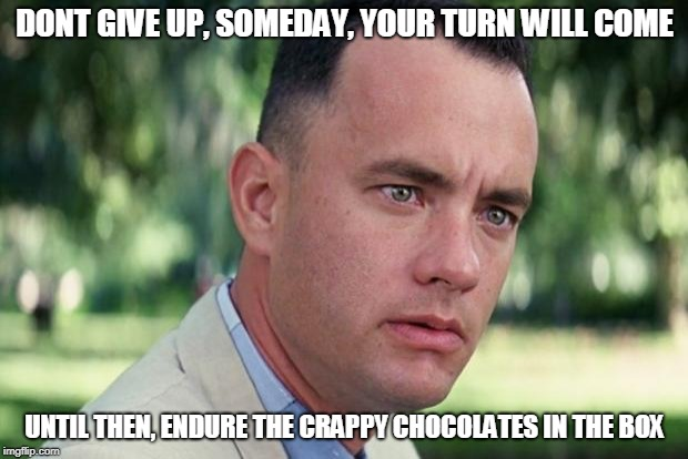 Forrest gump | DONT GIVE UP, SOMEDAY, YOUR TURN WILL COME UNTIL THEN, ENDURE THE CRAPPY CHOCOLATES IN THE BOX | image tagged in forrest gump | made w/ Imgflip meme maker