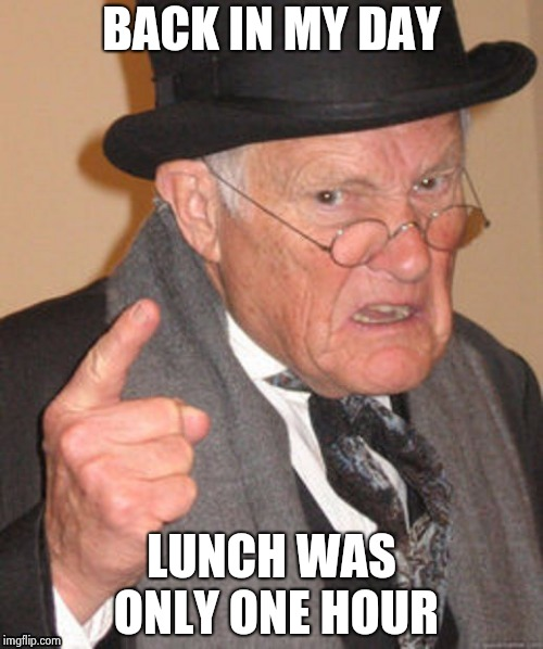The reason the construction outside my apartment will take all summer | BACK IN MY DAY LUNCH WAS ONLY ONE HOUR | image tagged in back in my day,hurry up,noise,early,morning,too damn high | made w/ Imgflip meme maker
