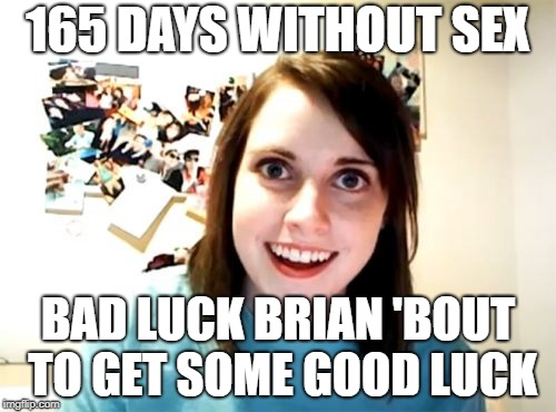 Overly Attached Bad Luck Brian | 165 DAYS WITHOUT SEX BAD LUCK BRIAN 'BOUT TO GET SOME GOOD LUCK | image tagged in memes,overly attached girlfriend,bad luck brian | made w/ Imgflip meme maker