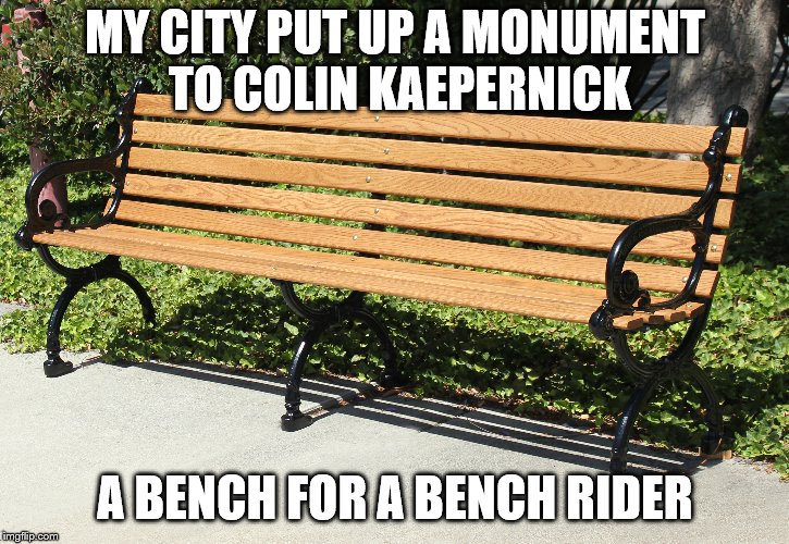 cheap shot | MY CITY PUT UP A MONUMENT TO COLIN KAEPERNICK A BENCH FOR A BENCH RIDER | image tagged in nfl | made w/ Imgflip meme maker
