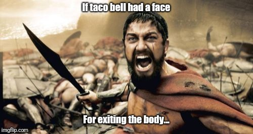 Sparta Leonidas Meme | If taco bell had a face For exiting the body... | image tagged in memes,sparta leonidas | made w/ Imgflip meme maker