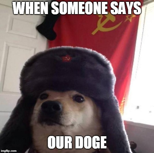 Russian Doge | WHEN SOMEONE SAYS OUR DOGE | image tagged in russian doge | made w/ Imgflip meme maker