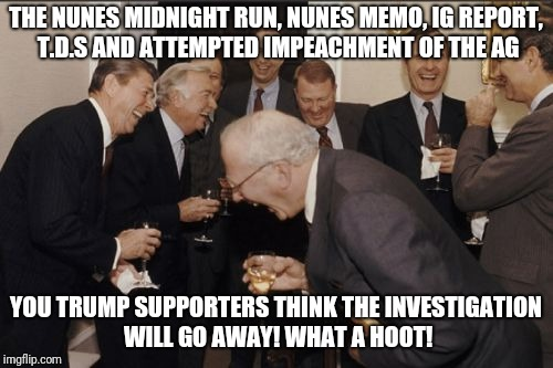 Laughing Men In Suits Meme | THE NUNES MIDNIGHT RUN, NUNES MEMO, IG REPORT, T.D.S AND ATTEMPTED IMPEACHMENT OF THE AG YOU TRUMP SUPPORTERS THINK THE INVESTIGATION WILL G | image tagged in memes,laughing men in suits | made w/ Imgflip meme maker