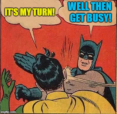 Batman Slapping Robin Meme | IT'S MY TURN! WELL THEN GET BUSY! | image tagged in memes,batman slapping robin | made w/ Imgflip meme maker