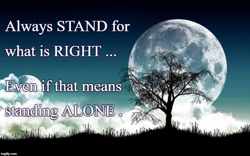 Stand RIGHT Even ALONE | Always STAND for what is RIGHT ... Even if that means standing ALONE . | image tagged in standing alone,stand for right | made w/ Imgflip meme maker