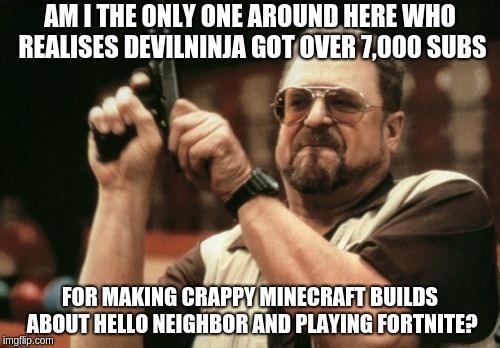 Am I The Only One Around Here Meme | AM I THE ONLY ONE AROUND HERE WHO REALISES DEVILNINJA GOT OVER 7,000 SUBS FOR MAKING CRAPPY MINECRAFT BUILDS ABOUT HELLO NEIGHBOR AND PLAYIN | image tagged in memes,am i the only one around here | made w/ Imgflip meme maker