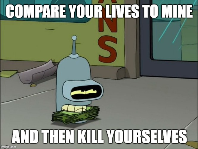 COMPARE YOUR LIVES TO MINE AND THEN KILL YOURSELVES | image tagged in futurama,bender,envy | made w/ Imgflip meme maker