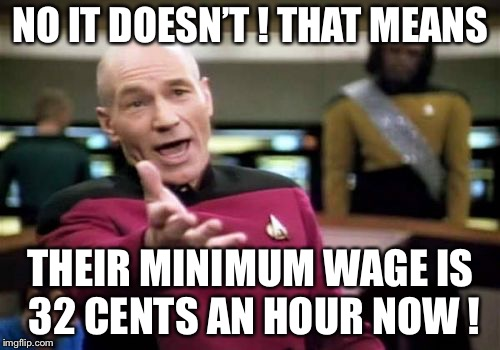 Picard Wtf Meme | NO IT DOESN'T ! THAT MEANS THEIR MINIMUM WAGE IS 32 CENTS AN HOUR NOW ! | image tagged in memes,picard wtf | made w/ Imgflip meme maker