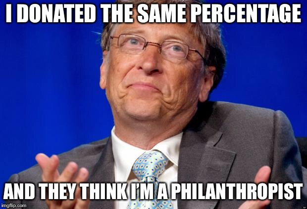 bill gates | I DONATED THE SAME PERCENTAGE AND THEY THINK I'M A PHILANTHROPIST | image tagged in bill gates | made w/ Imgflip meme maker