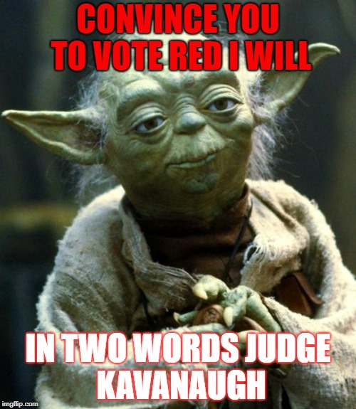 Star Wars Yoda Meme | CONVINCE YOU TO VOTE RED I WILL IN TWO WORDS JUDGE KAVANAUGH | image tagged in memes,star wars yoda | made w/ Imgflip meme maker