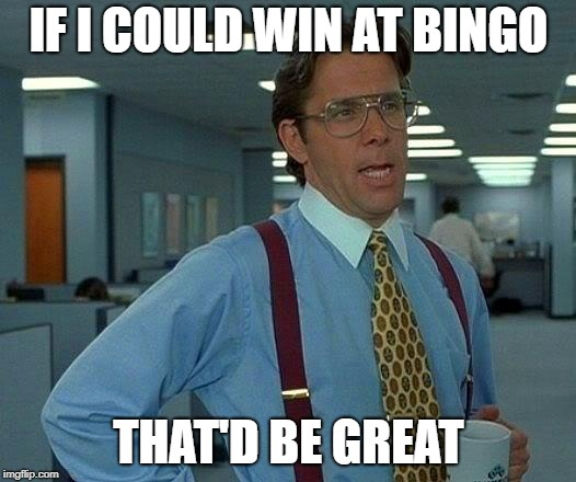 That Would Be Great Meme | IF I COULD WIN AT BINGO THAT'D BE GREAT | image tagged in memes,that would be great | made w/ Imgflip meme maker