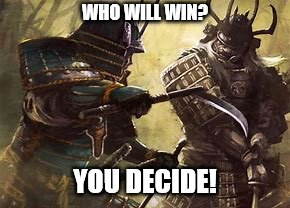 Decisions decisions | WHO WILL WIN? YOU DECIDE! | image tagged in duel,samurai | made w/ Imgflip meme maker