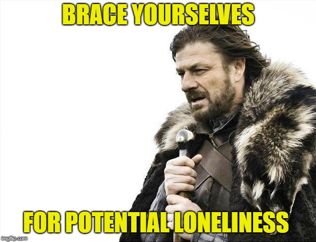 Brace Yourselves X is Coming Meme | BRACE YOURSELVES FOR POTENTIAL LONELINESS | image tagged in memes,brace yourselves x is coming | made w/ Imgflip meme maker