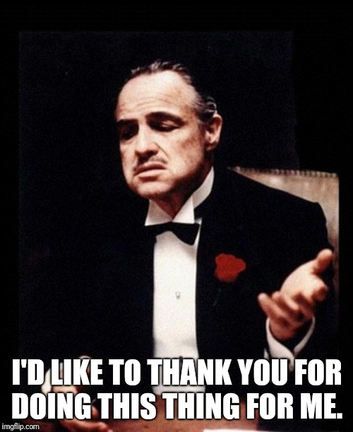 godfather | I'D LIKE TO THANK YOU FOR DOING THIS THING FOR ME. | image tagged in godfather | made w/ Imgflip meme maker