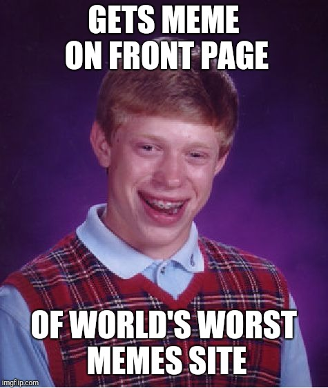 Bad Luck Brian Meme | GETS MEME ON FRONT PAGE OF WORLD'S WORST MEMES SITE | image tagged in memes,bad luck brian | made w/ Imgflip meme maker