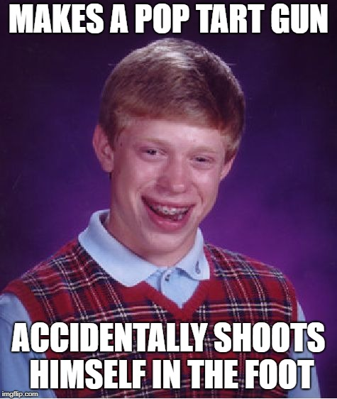 Bad Luck Brian Meme | MAKES A POP TART GUN ACCIDENTALLY SHOOTS HIMSELF IN THE FOOT | image tagged in memes,bad luck brian | made w/ Imgflip meme maker