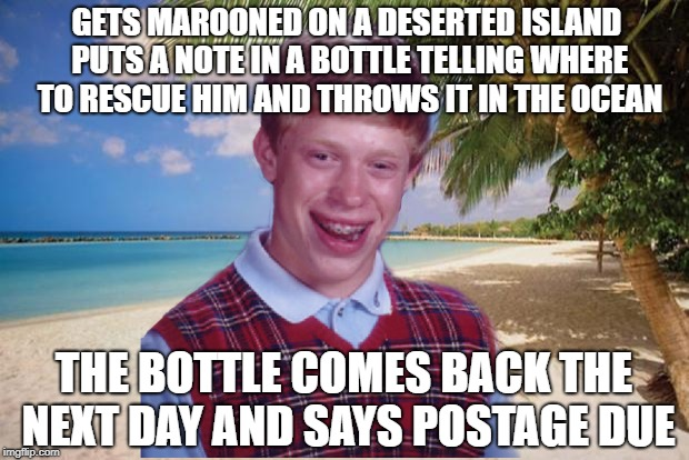 GETS MAROONED ON A DESERTED ISLAND PUTS A NOTE IN A BOTTLE TELLING WHERE TO RESCUE HIM AND THROWS IT IN THE OCEAN THE BOTTLE COMES BACK THE  | image tagged in lonely island,bad luck brian,funny meme | made w/ Imgflip meme maker