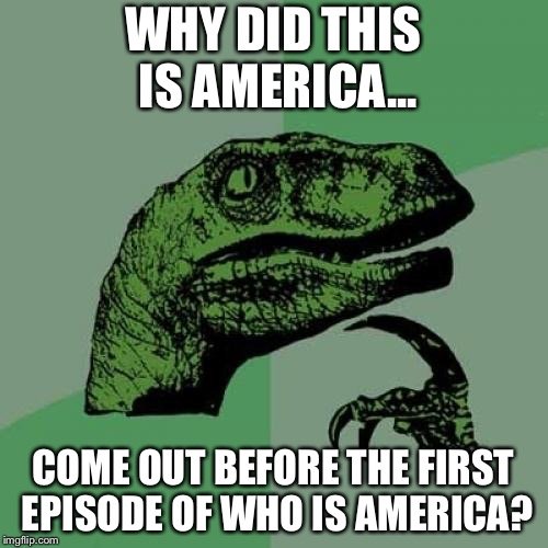 Philosoraptor | WHY DID THIS IS AMERICA... COME OUT BEFORE THE FIRST EPISODE OF WHO IS AMERICA? | image tagged in memes,philosoraptor,this is america,funny,who is america | made w/ Imgflip meme maker