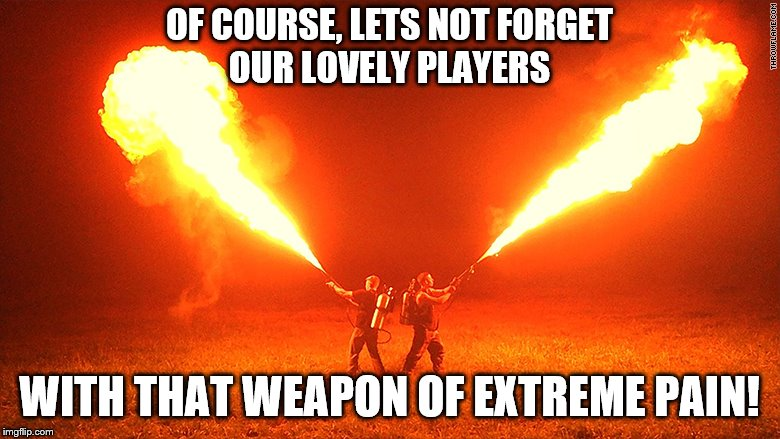 OF COURSE, LETS NOT FORGET OUR LOVELY PLAYERS WITH THAT WEAPON OF EXTREME PAIN! | made w/ Imgflip meme maker