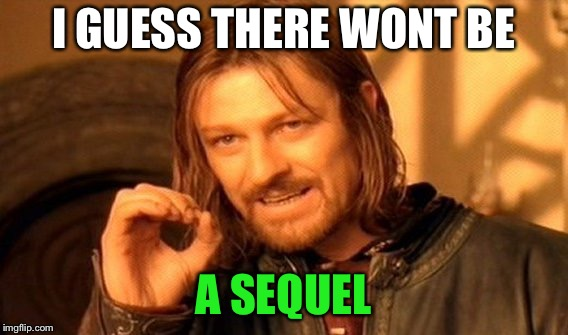 One Does Not Simply Meme | I GUESS THERE WONT BE A SEQUEL | image tagged in memes,one does not simply | made w/ Imgflip meme maker