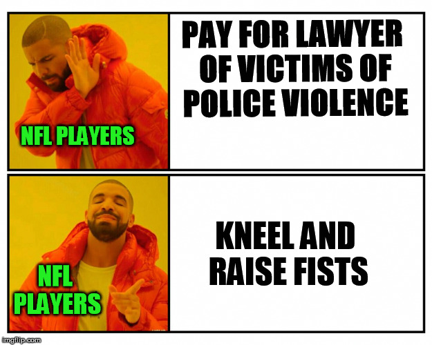 Put up or shut up! | PAY FOR LAWYER OF VICTIMS OF POLICE VIOLENCE KNEEL AND RAISE FISTS NFL PLAYERS NFL PLAYERS | image tagged in memes,drakeposting,drake,nfl,politics | made w/ Imgflip meme maker
