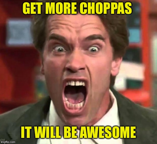 Arnold yelling | GET MORE CHOPPAS IT WILL BE AWESOME | image tagged in arnold yelling | made w/ Imgflip meme maker