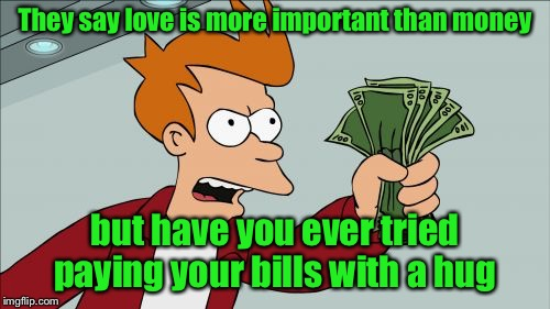 Shut Up And Take My Money Fry Meme | They say love is more important than money but have you ever tried paying your bills with a hug | image tagged in memes,shut up and take my money fry | made w/ Imgflip meme maker