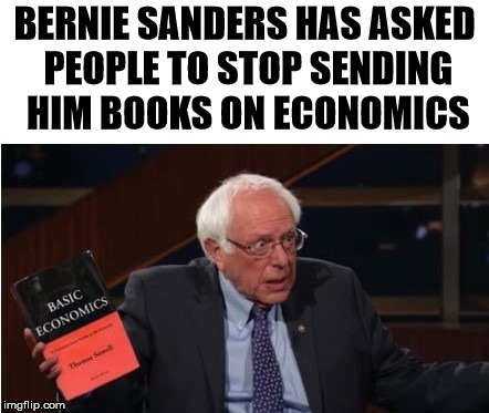 It is too complicated for an old socialist to grasp. | BERNIE SANDERS HAS ASKED PEOPLE TO STOP SENDING HIM BOOKS ON ECONOMICS | image tagged in memes,bernie | made w/ Imgflip meme maker