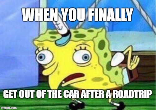 Mocking Spongebob | WHEN YOU FINALLY GET OUT OF THE CAR AFTER A ROADTRIP | image tagged in memes,mocking spongebob | made w/ Imgflip meme maker