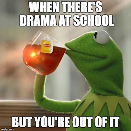 But Thats None Of My Business Meme | WHEN THERE'S DRAMA AT SCHOOL BUT YOU'RE OUT OF IT | image tagged in memes,but thats none of my business,kermit the frog | made w/ Imgflip meme maker