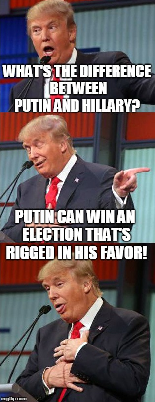 Bad Pun Trump | WHAT'S THE DIFFERENCE BETWEEN PUTIN AND HILLARY? PUTIN CAN WIN AN ELECTION THAT'S RIGGED IN HIS FAVOR! | image tagged in bad pun trump,putin,hillary,rigged election,election 2016,memes | made w/ Imgflip meme maker